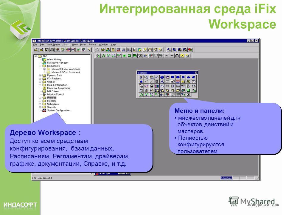 © ИНДАСОФТ 2008 Интегрированная среда iFix Workspace Меню и панели: множество панелей для объектов, действий и мастеров. Полностью конфигурируются пользователем Дерево Workspace : Доступ ко всем средствам конфигурирования, базам данных, Расписаниям,