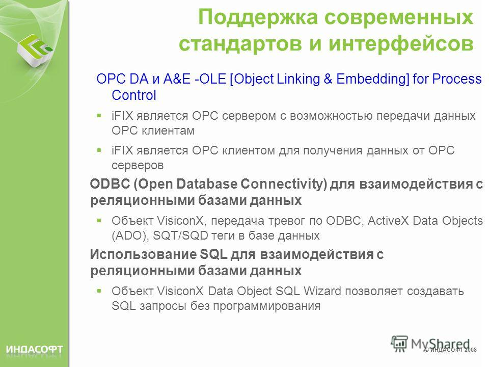 © ИНДАСОФТ 2008 Поддержка современных стандартов и интерфейсов OPC DA и A&E -OLE [Object Linking & Embedding] for Process Control iFIX является ОРС сервером с возможностью передачи данных ОРС клиентам iFIX является OPC клиентом для получения данных о