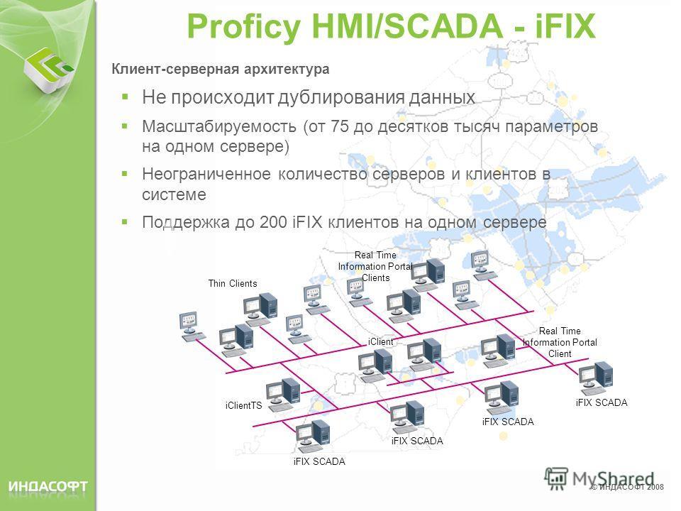 © ИНДАСОФТ 2008 Proficy HMI/SCADA - iFIX Клиент-серверная архитектура Не происходит дублирования данных Масштабируемость (от 75 до десятков тысяч параметров на одном сервере) Неограниченное количество серверов и клиентов в системе Поддержка до 200 iF