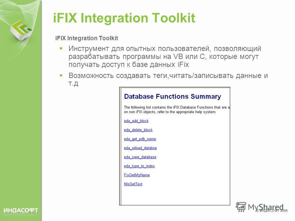 © ИНДАСОФТ 2008 iFIX Integration Toolkit Инструмент для опытных пользователей, позволяющий разрабатывать программы на VB или C, которые могут получать доступ к базе данных iFix Возможность создавать теги,читать/записывать данные и т.д