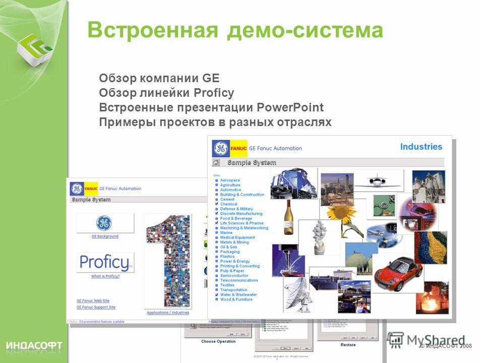 © ИНДАСОФТ 2008 Встроенная демо-система Обзор компании GE Обзор линейки Proficy Встроенные презентации PowerPoint Примеры проектов в разных отраслях