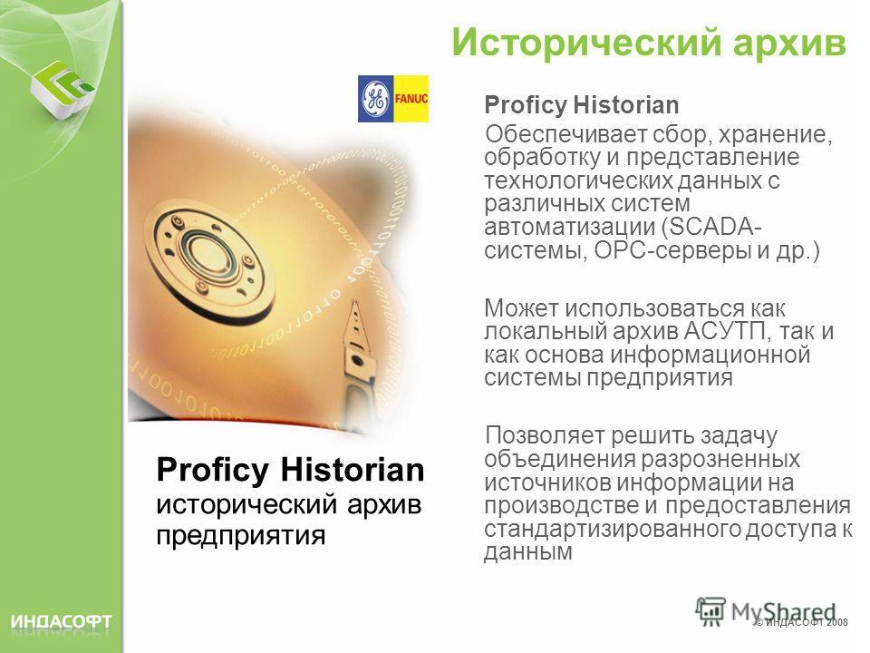 © ИНДАСОФТ 2008 Proficy Historian Обеспечивает сбор, хранение, обработку и представление технологических данных с различных систем автоматизации (SCADA- системы, ОРС-серверы и др.) Может использоваться как локальный архив АСУТП, так и как основа инфо