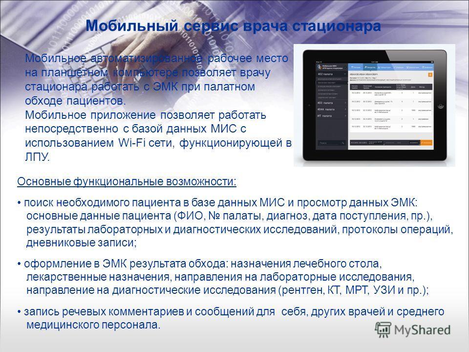 Мобильный сервис врача стационара Мобильное автоматизированное рабочее место на планшетном компьютере позволяет врачу стационара работать с ЭМК при палатном обходе пациентов. Мобильное приложение позволяет работать непосредственно с базой данных МИС
