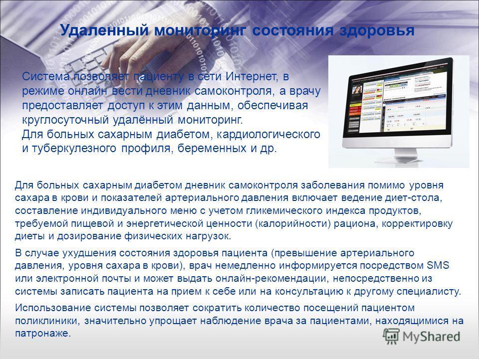 Удаленный мониторинг состояния здоровья Система позволяет пациенту в сети Интернет, в режиме онлайн вести дневник самоконтроля, а врачу предоставляет доступ к этим данным, обеспечивая круглосуточный удалённый мониторинг. Для больных сахарным диабетом
