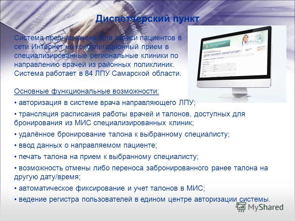 Диспетчерский пункт Система предназначена для записи пациентов в сети Интернет на консультационный прием в специализированные региональные клиники по направлению врачей из районных поликлиник. Система работает в 84 ЛПУ Самарской области. Основные фун