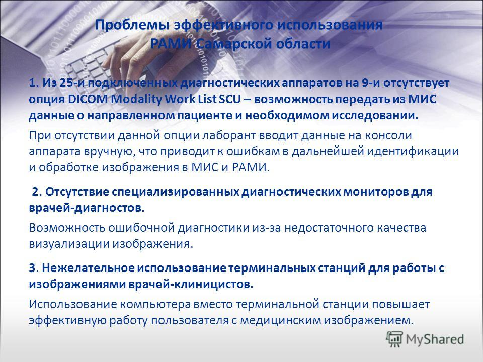 Проблемы эффективного использования РАМИ Самарской области 1. Из 25-и подключенных диагностических аппаратов на 9-и отсутствует опция DICOM Modality Work List SCU – возможность передать из МИС данные о направленном пациенте и необходимом исследовании
