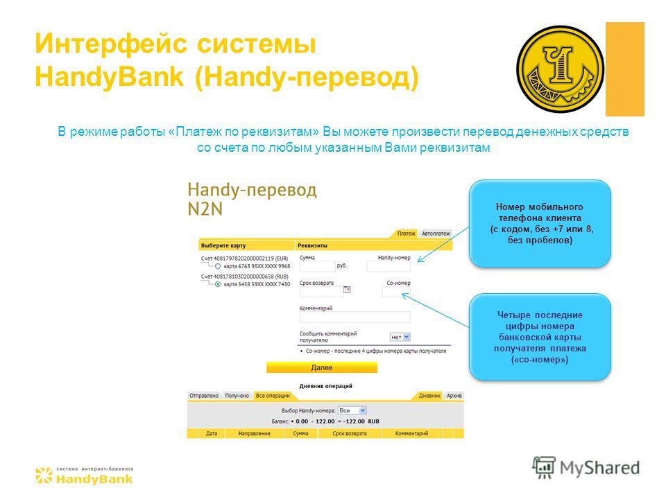 Интерфейс системы HandyBank (Handy-перевод) В режиме работы «Платеж по реквизитам» Вы можете произвести перевод денежных средств со счета по любым указанным Вами реквизитам Номер мобильного телефона клиента (c кодом, без +7 или 8, без пробелов) Номер