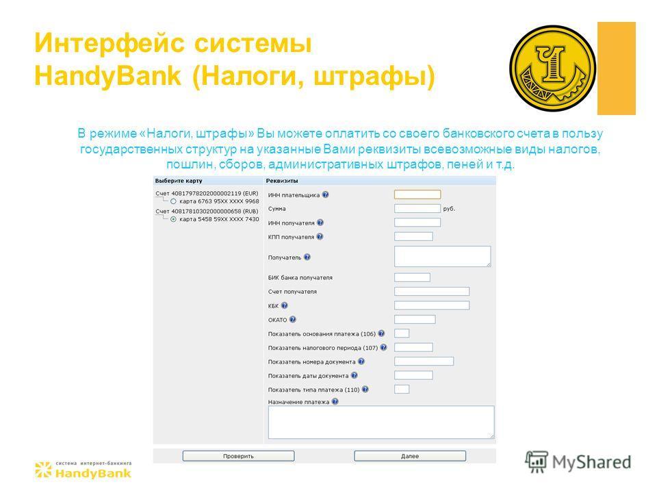 Интерфейс системы HandyBank (Налоги, штрафы) В режиме «Налоги, штрафы» Вы можете оплатить со своего банковского счета в пользу государственных структур на указанные Вами реквизиты всевозможные виды налогов, пошлин, сборов, административных штрафов, п