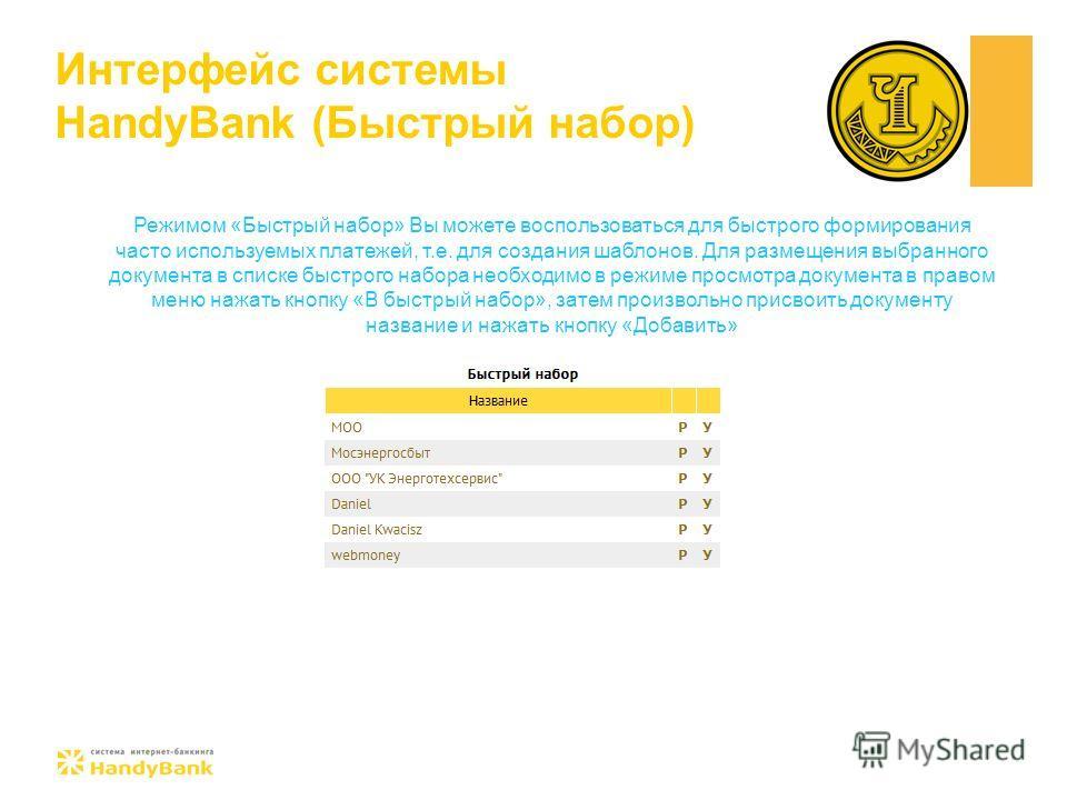 Интерфейс системы HandyBank (Быстрый набор) Режимом «Быстрый набор» Вы можете воспользоваться для быстрого формирования часто используемых платежей, т.е. для создания шаблонов. Для размещения выбранного документа в списке быстрого набора необходимо в