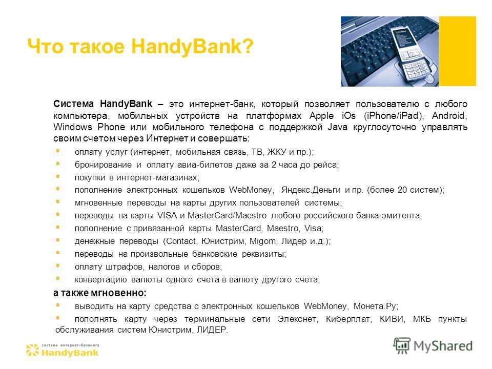 Что такое HandyBank? Система HandyBank – это интернет-банк, который позволяет пользователю с любого компьютера, мобильных устройств на платформах Apple iOs (iPhone/iPad), Android, Windows Phone или мобильного телефона с поддержкой Java круглосуточно