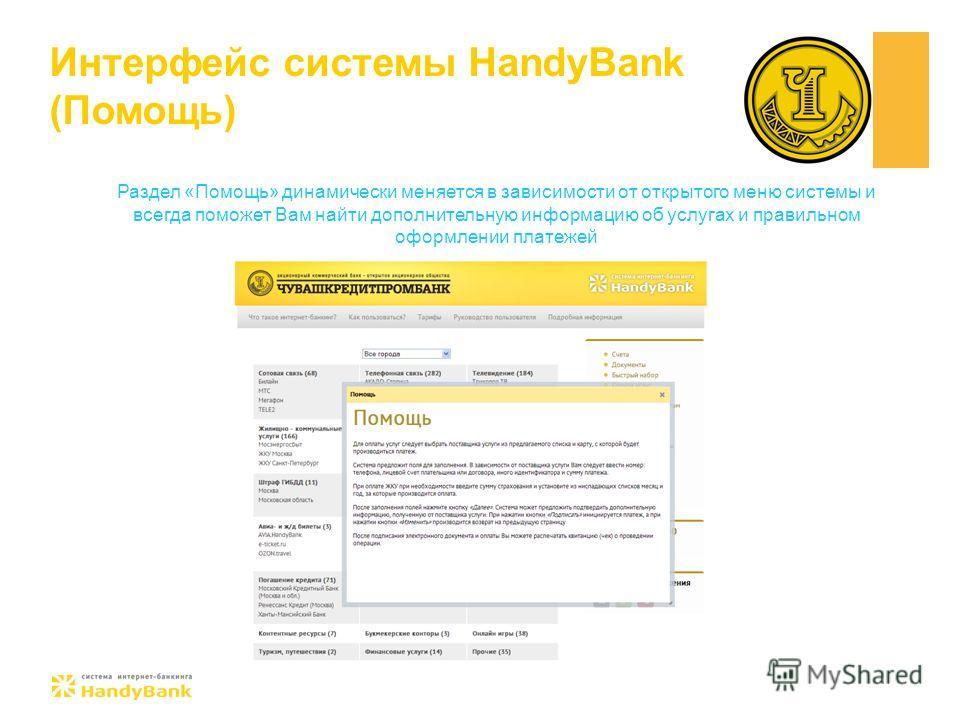 Интерфейс системы HandyBank (Помощь) Раздел «Помощь» динамически меняется в зависимости от открытого меню системы и всегда поможет Вам найти дополнительную информацию об услугах и правильном оформлении платежей