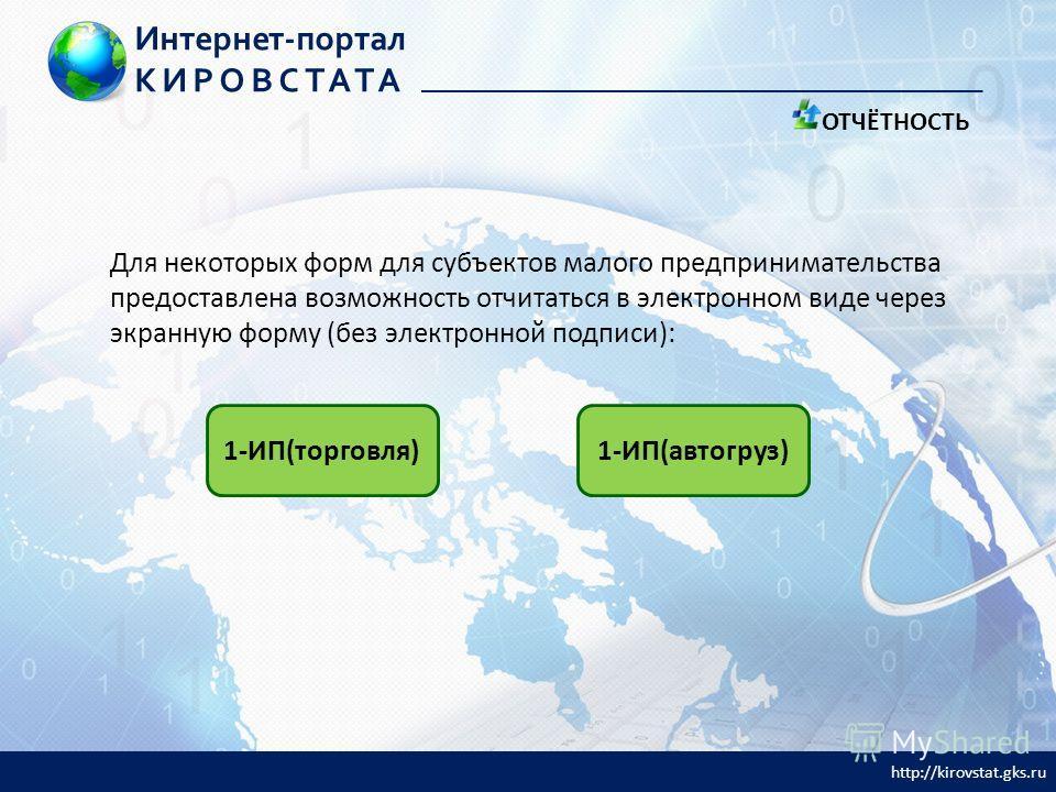Для некоторых форм для субъектов малого предпринимательства предоставлена возможность отчитаться в электронном виде через экранную форму (без электронной подписи): 1-ИП(торговля)1-ИП(автогруз) ОТЧЁТНОСТЬ Интернет-портал КИРОВСТАТА http://kirovstat.gk
