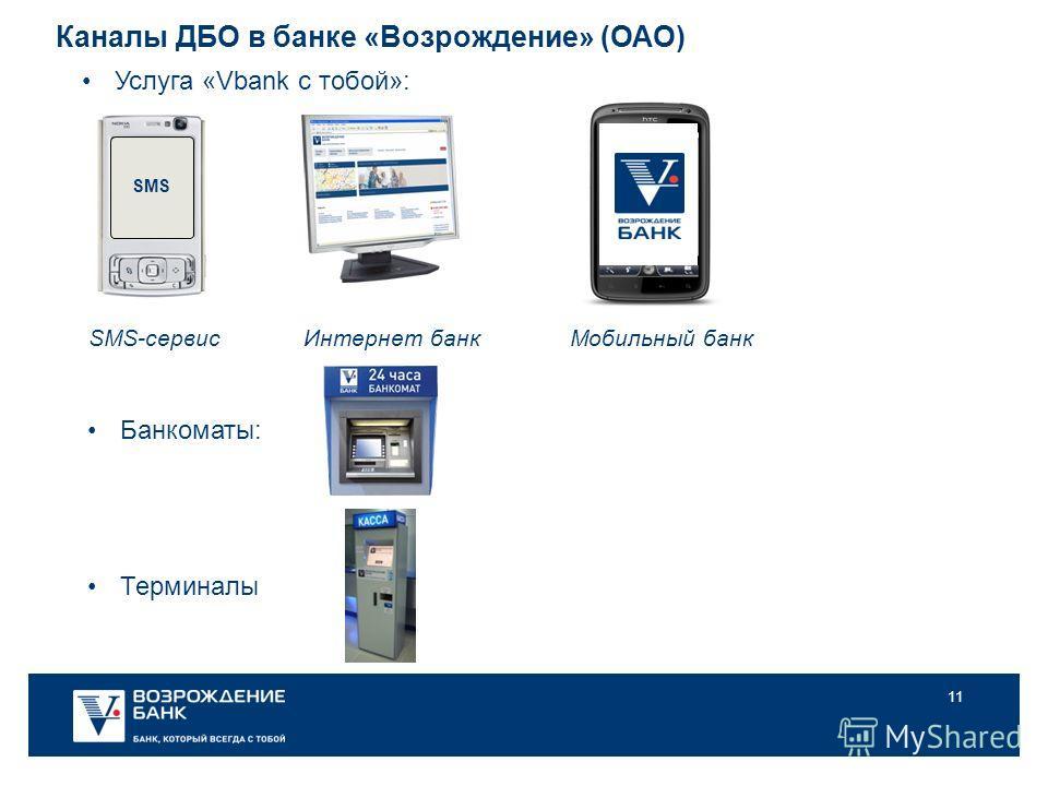 11 SMS-сервис SMS Каналы ДБО в банке «Возрождение» (ОАО) Услуга «Vbank с тобой»: Мобильный банк Интернет банк Терминалы Банкоматы:
