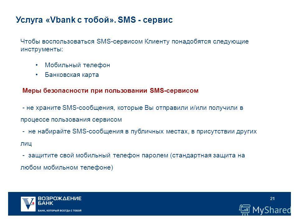 21 Услуга «Vbank с тобой». SMS - сервис Чтобы воспользоваться SMS-сервисом Клиенту понадобятся следующие инструменты: Мобильный телефон Банковская карта Меры безопасности при пользовании SMS-сервисом - не храните SMS-сообщения, которые Вы отправили и