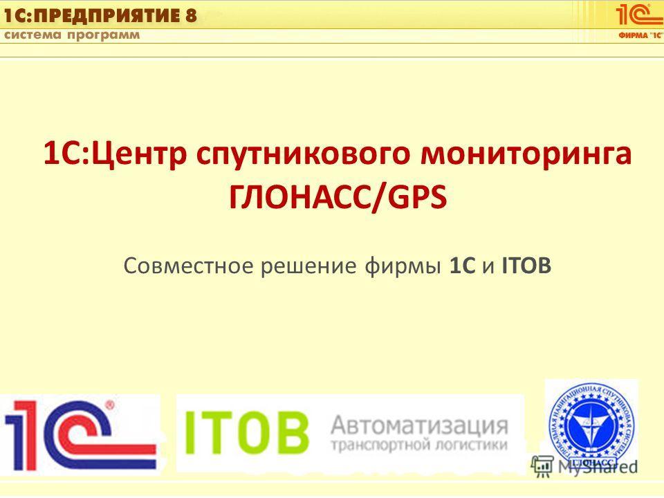 1С:Управление автотранспортом Слайд 1 из [60] 1С:Центр спутникового мониторинга ГЛОНАСС/GPS Совместное решение фирмы 1С и ITOB