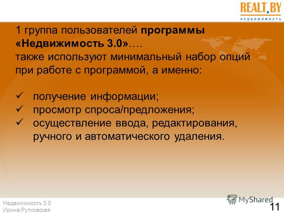Недвижимость 3.0 Ирина Рутковская 11 1 группа пользователей программы «Недвижимость 3.0»…. также используют минимальный набор опций при работе с программой, а именно: получение информации; просмотр спроса/предложения; осуществление ввода, редактирова