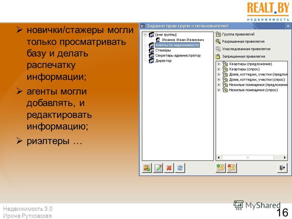 Недвижимость 3.0 Ирина Рутковская 16 новички/стажеры могли только просматривать базу и делать распечатку информации; агенты могли добавлять, и редактировать информацию; риэлтеры …