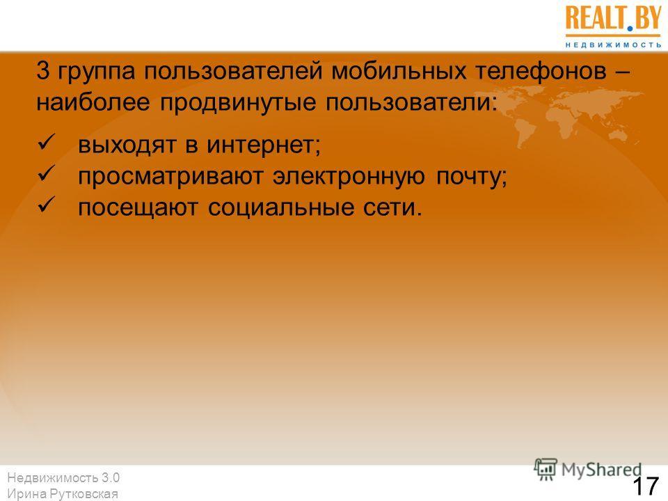 Недвижимость 3.0 Ирина Рутковская 17 3 группа пользователей мобильных телефонов – наиболее продвинутые пользователи: выходят в интернет; просматривают электронную почту; посещают социальные сети.