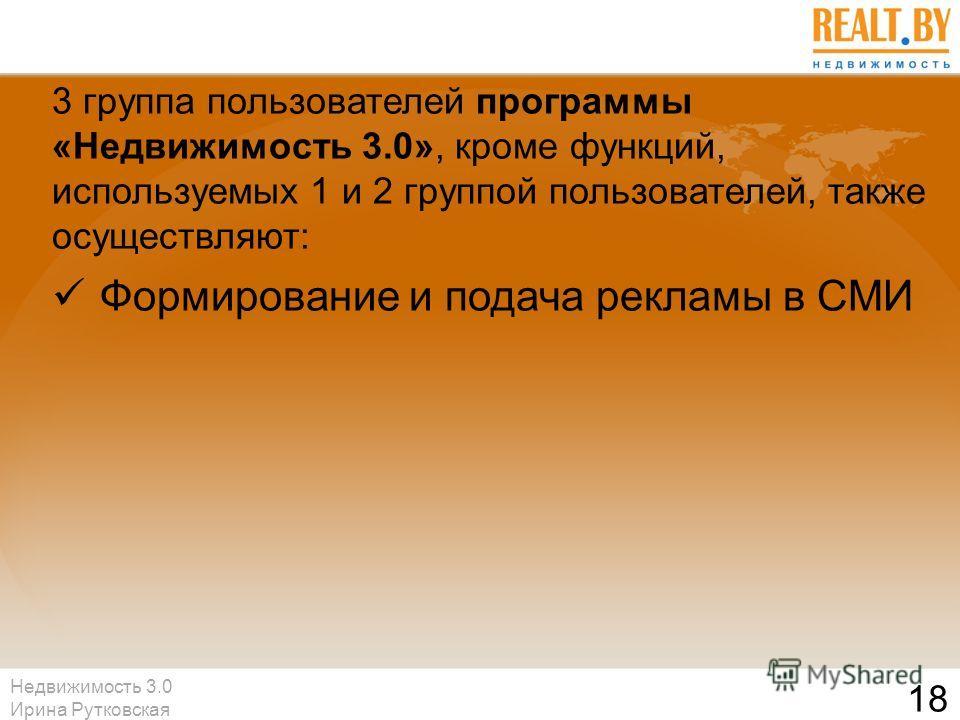 Недвижимость 3.0 Ирина Рутковская 18 3 группа пользователей программы «Недвижимость 3.0», кроме функций, используемых 1 и 2 группой пользователей, также осуществляют: Формирование и подача рекламы в СМИ