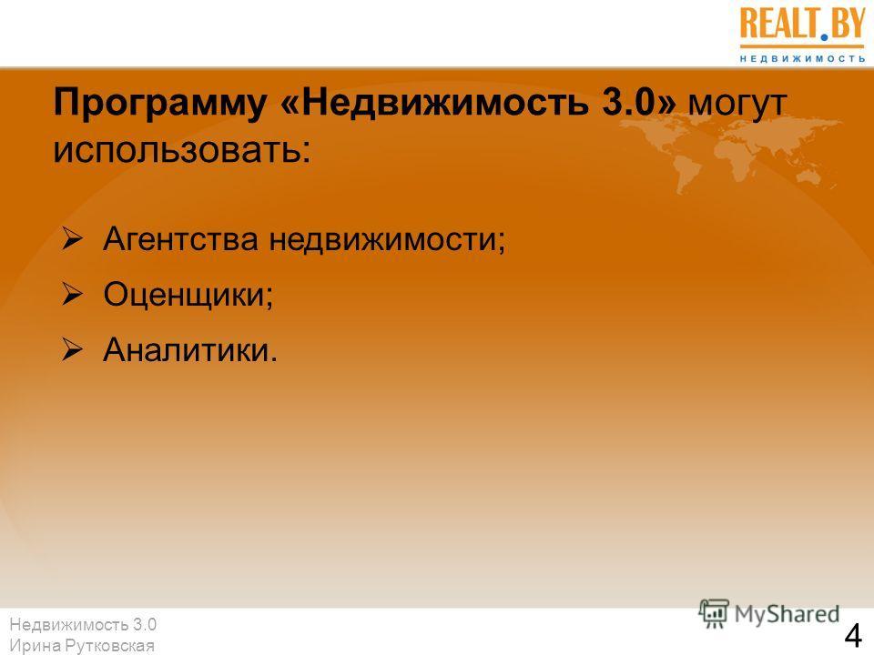 Недвижимость 3.0 Ирина Рутковская 4 Программу «Недвижимость 3.0» могут использовать: Агентства недвижимости; Оценщики; Аналитики.
