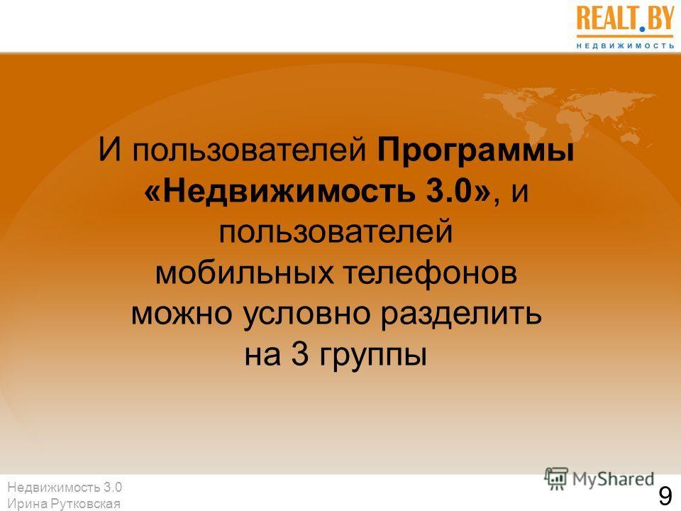 Недвижимость 3.0 Ирина Рутковская 9 И пользователей Программы «Недвижимость 3.0», и пользователей мобильных телефонов можно условно разделить на 3 группы