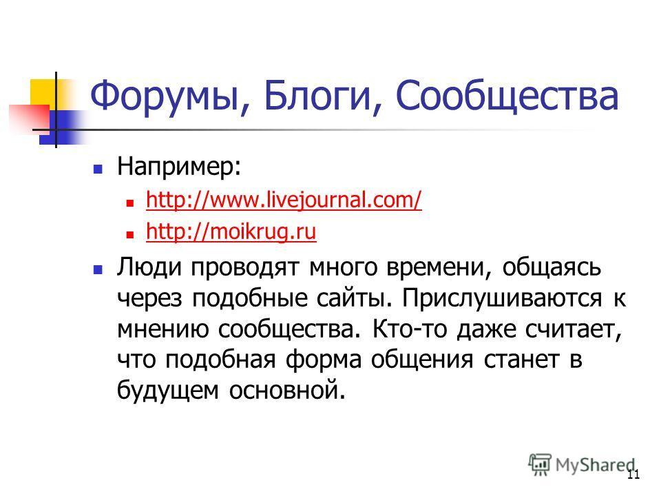 11 Форумы, Блоги, Сообщества Например: http://www.livejournal.com/ http://moikrug.ru Люди проводят много времени, общаясь через подобные сайты. Прислушиваются к мнению сообщества. Кто-то даже считает, что подобная форма общения станет в будущем основ