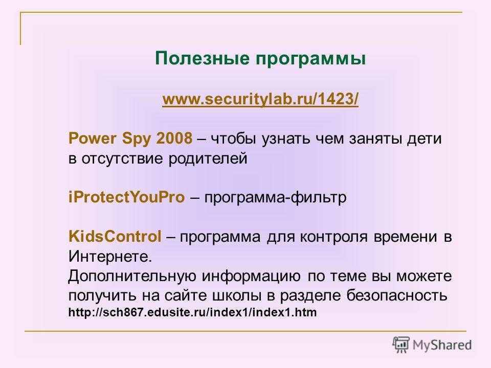 Полезные программы www.securitylab.ru/1423/ Power Spy 2008 – чтобы узнать чем заняты дети в отсутствие родителей iProtectYouPro – программа-фильтр KidsControl – программа для контроля времени в Интернете. Дополнительную информацию по теме вы можете п