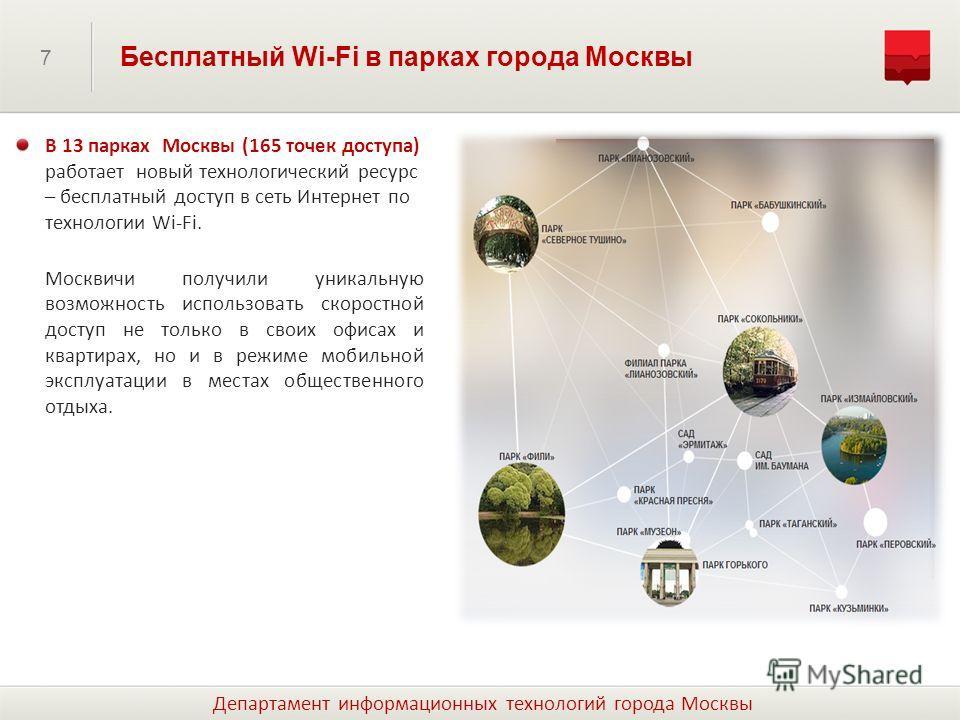 7 Бесплатный Wi-Fi в парках города Москвы В 13 парках Москвы (165 точек доступа) работает новый технологический ресурс – бесплатный доступ в сеть Интернет по технологии Wi-Fi. Москвичи получили уникальную возможность использовать скоростной доступ не