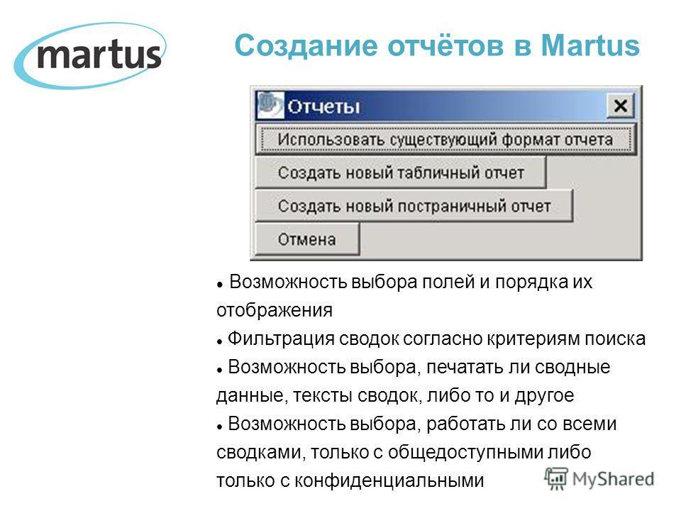 Создание отчётов в Martus Возможность выбора полей и порядка их отображения Фильтрация сводок согласно критериям поиска Возможность выбора, печатать ли сводные данные, тексты сводок, либо то и другое Возможность выбора, работать ли со всеми сводками,