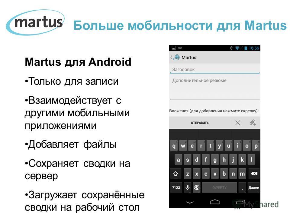 Martus для Android Только для записи Взаимодействует с другими мобильными приложениями Добавляет файлы Сохраняет сводки на сервер Загружает сохранённые сводки на рабочий стол Больше мобильности для Martus