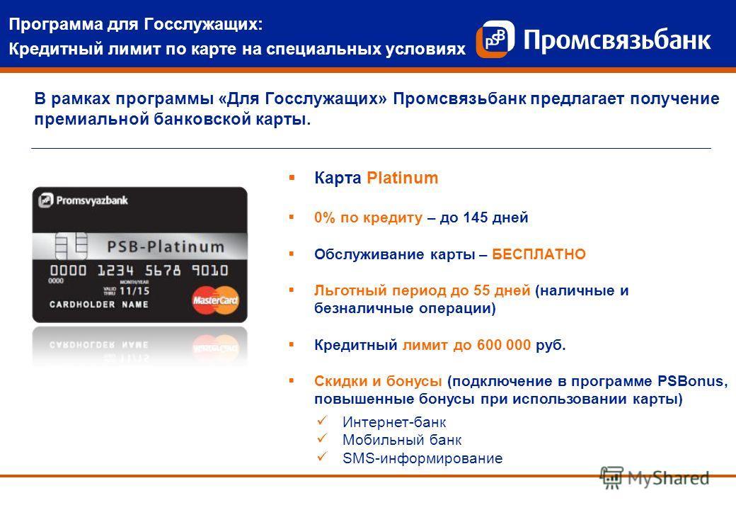 В рамках программы «Для Госслужащих» Промсвязьбанк предлагает получение премиальной банковской карты. Интернет-банк Мобильный банк SMS-информирование Программа для Госслужащих: Кредитный лимит по карте на специальных условиях Карта Platinum 0% по кре