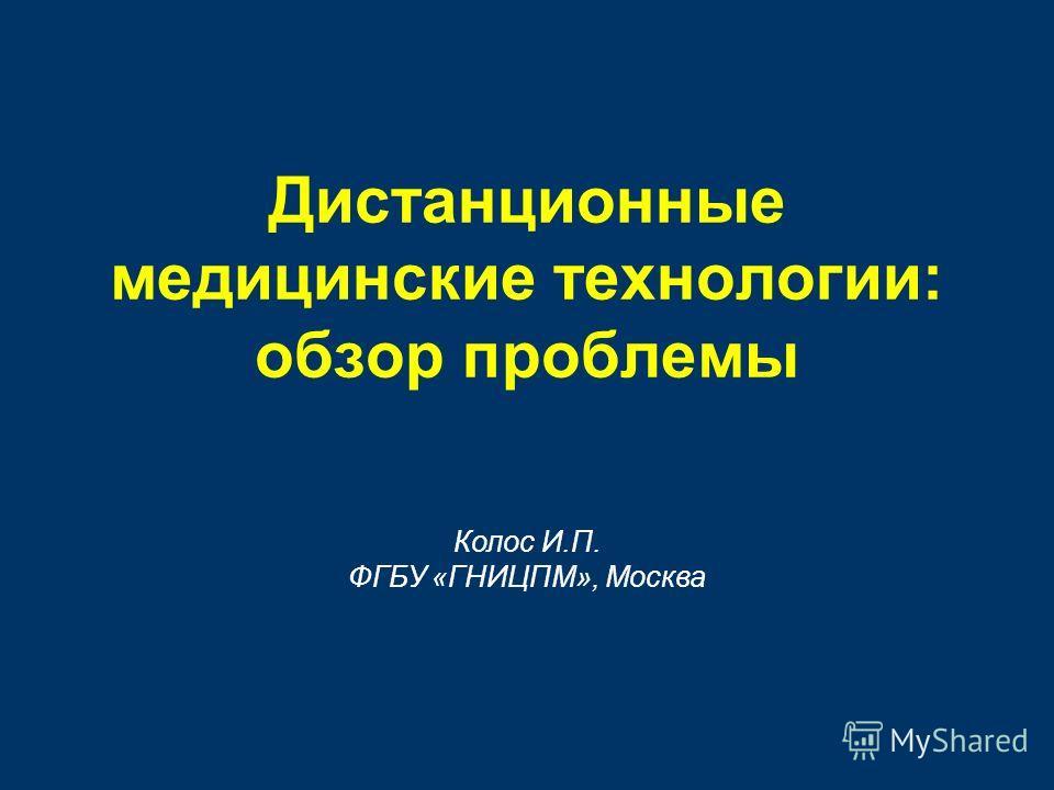 Дистанционные медицинские технологии: обзор проблемы Колос И.П. ФГБУ «ГНИЦПМ», Москва