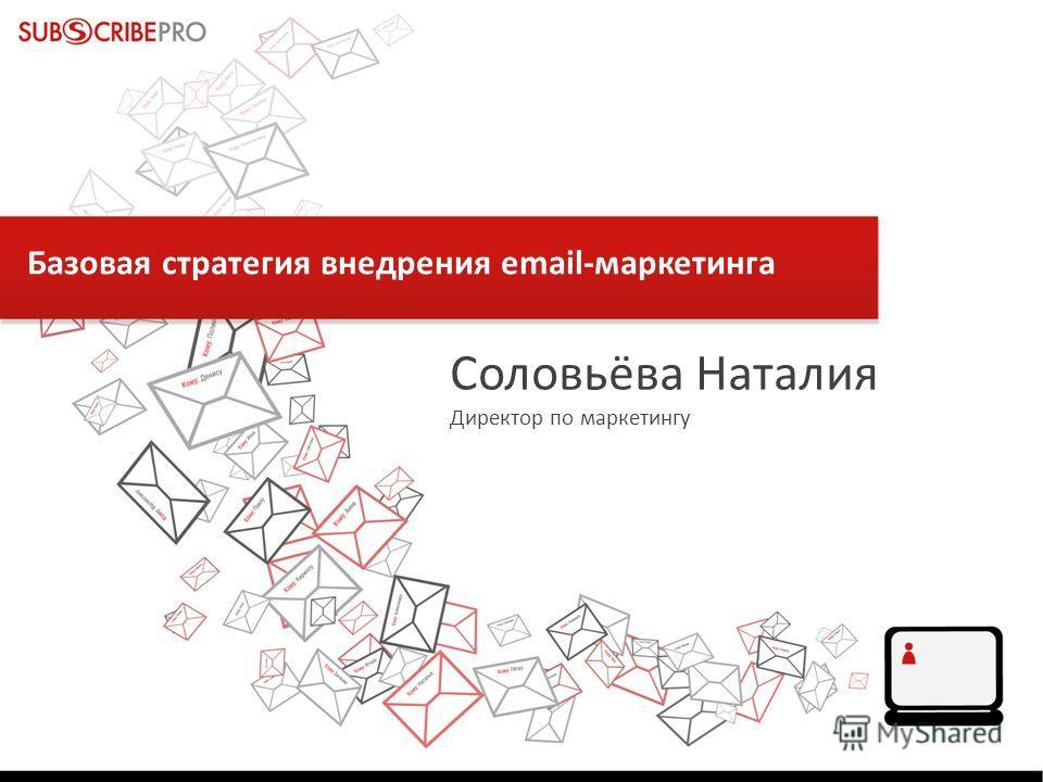 Базовая стратегия внедрения email-маркетинга Соловьёва Наталия Директор по маркетингу
