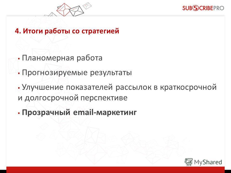4. Итоги работы со стратегией Планомерная работа Прогнозируемые результаты Улучшение показателей рассылок в краткосрочной и долгосрочной перспективе Прозрачный email-маркетинг