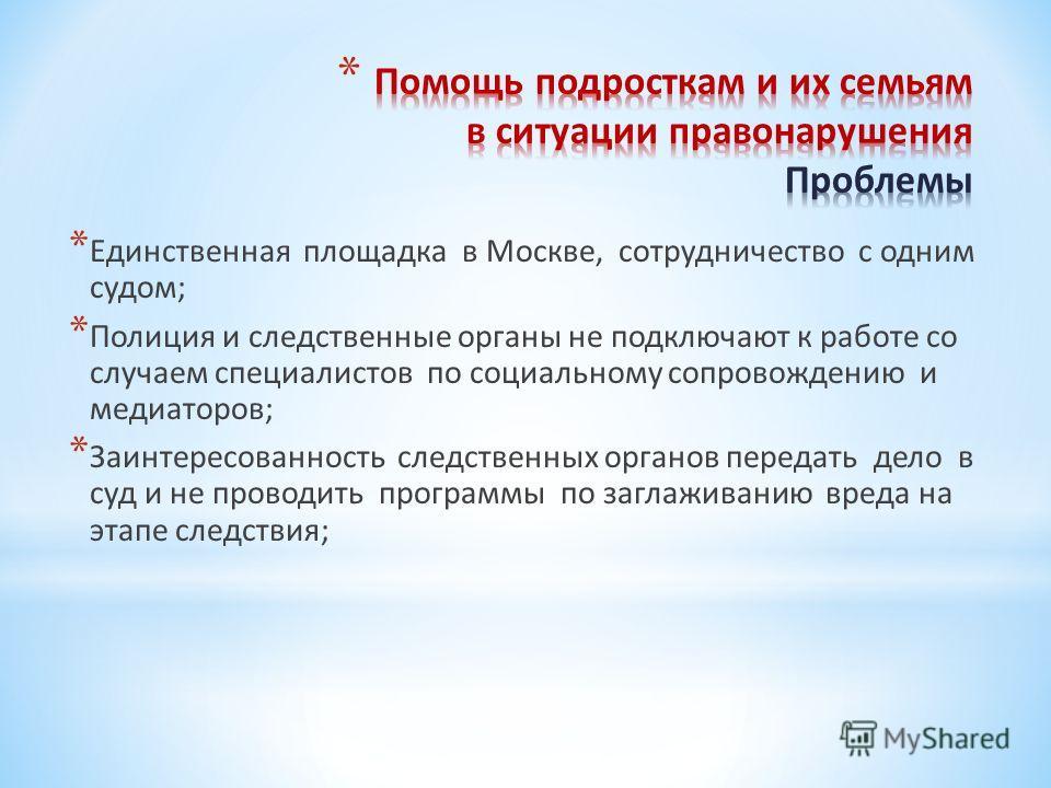 * Единственная площадка в Москве, сотрудничество с одним судом; * Полиция и следственные органы не подключают к работе со случаем специалистов по социальному сопровождению и медиаторов; * Заинтересованность следственных органов передать дело в суд и