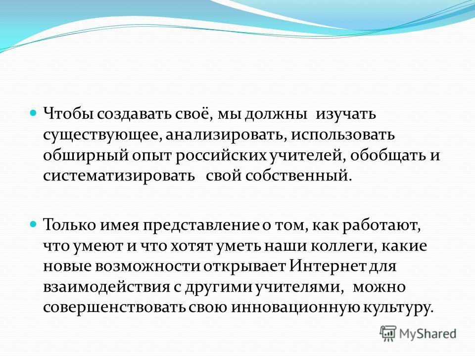 Чтобы создавать своё, мы должны изучать существующее, анализировать, использовать обширный опыт российских учителей, обобщать и систематизировать свой собственный. Только имея представление о том, как работают, что умеют и что хотят уметь наши коллег