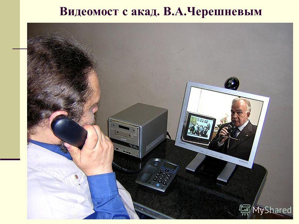 Видеомост с акад. В.А.Черешневым
