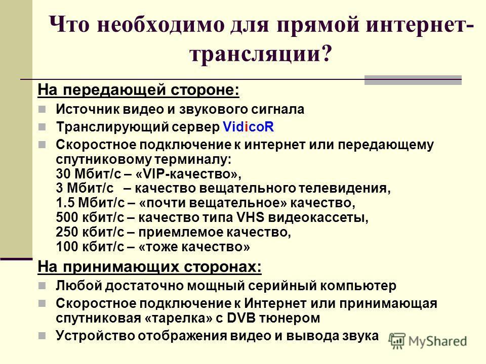 Что необходимо для прямой интернет- трансляции? На передающей стороне: Источник видео и звукового сигнала Транслирующий сервер VidicoR Скоростное подключение к интернет или передающему спутниковому терминалу: 30 Мбит/с – «VIP-качество», 3 Мбит/с – ка
