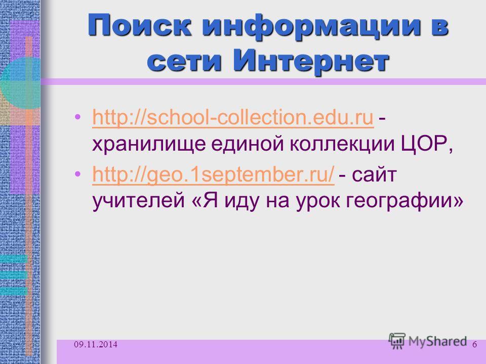 Поиск информации в сети Интернет http://school-collection.edu.ru - хранилище единой коллекции ЦОР,http://school-collection.edu.ru http://geo.1september.ru/ - сайт учителей «Я иду на урок географии»http://geo.1september.ru/ 09.11.20146