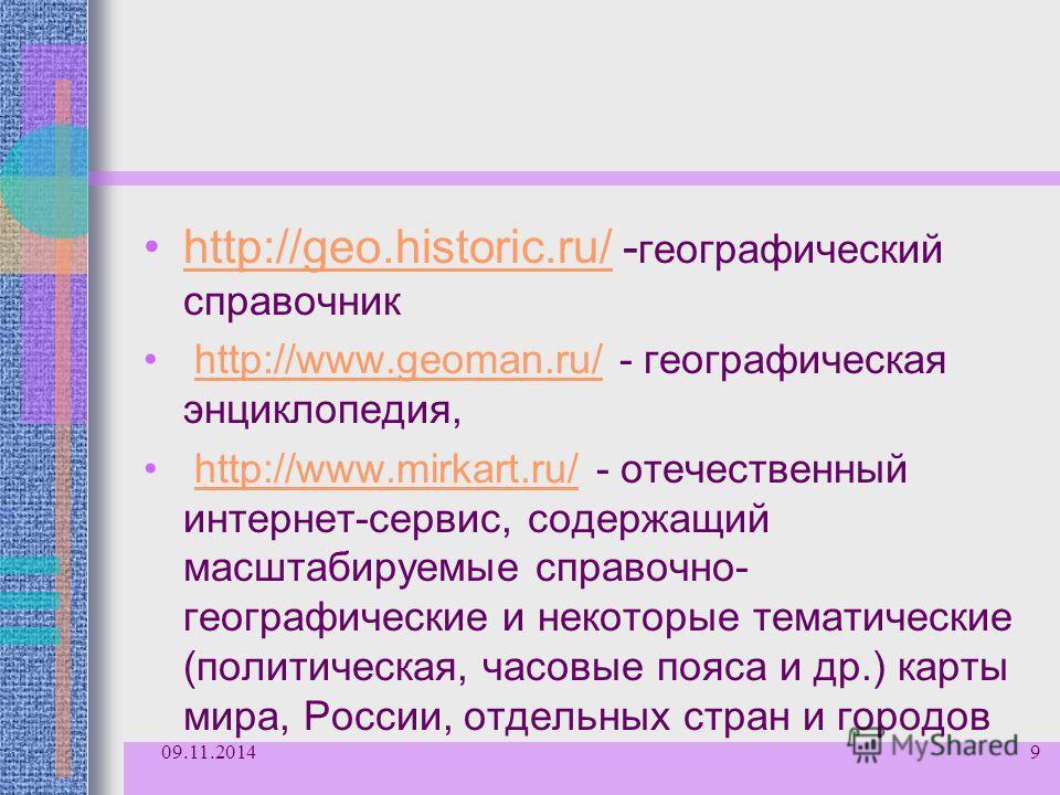 http://geo.historic.ru/ - географический справочникhttp://geo.historic.ru/ http://www.geoman.ru/ - географическая энциклопедия,http://www.geoman.ru/ http://www.mirkart.ru/ - отечественный интернет-сервис, содержащий масштабируемые справочно- географи