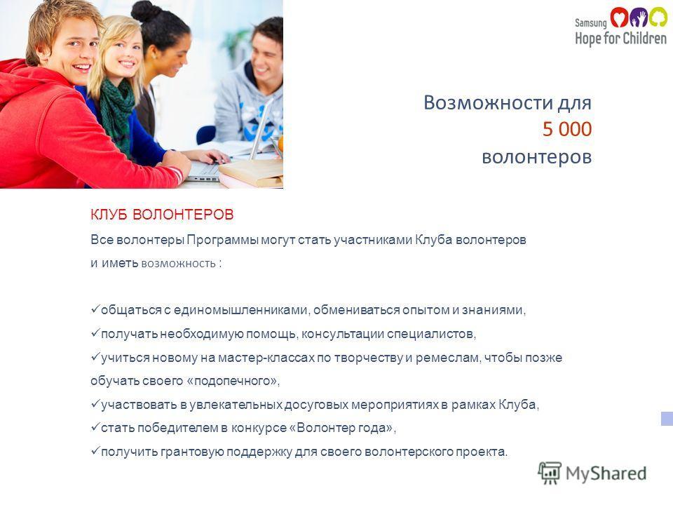 Возможности для 5 000 волонтеров КЛУБ ВОЛОНТЕРОВ Все волонтеры Программы могут стать участниками Клуба волонтеров и иметь возможность : общаться с единомышленниками, обмениваться опытом и знаниями, получать необходимую помощь, консультации специалист