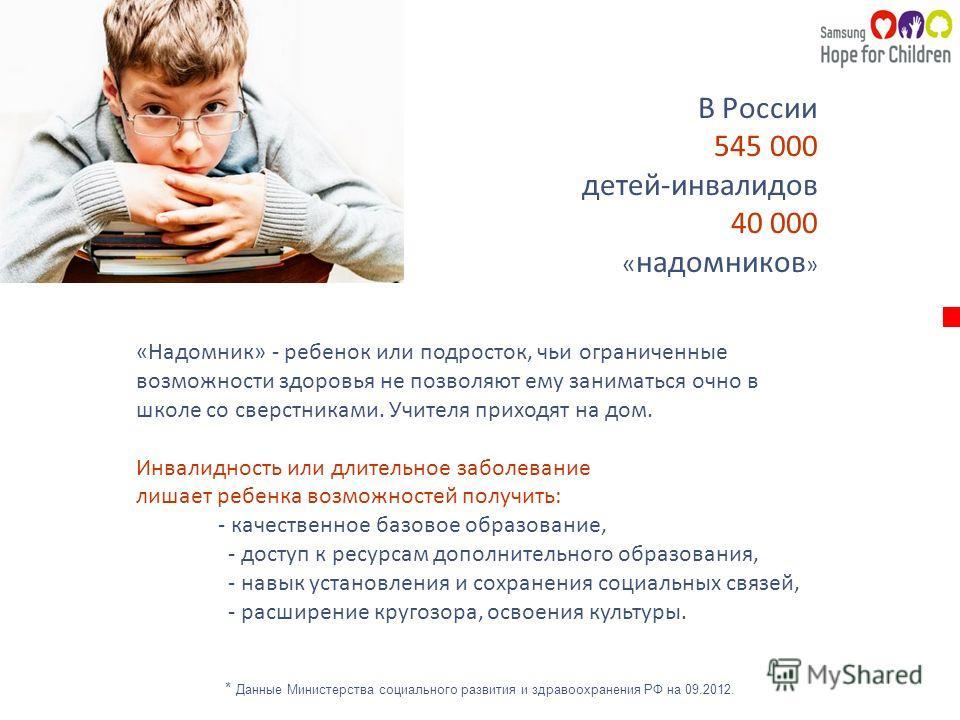 В России 545 000 детей-инвалидов 40 000 « надомников » «Надомник» - ребенок или подросток, чьи ограниченные возможности здоровья не позволяют ему заниматься очно в школе со сверстниками. Учителя приходят на дом. Инвалидность или длительное заболевани