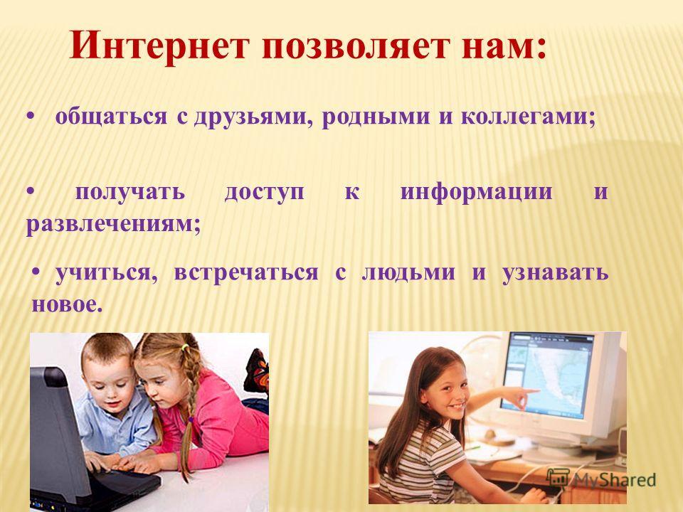 Интернет позволяет нам : общаться с друзьями, родными и коллегами ; получать доступ к информации и развлечениям ; учиться, встречаться с людьми и узнавать новое.