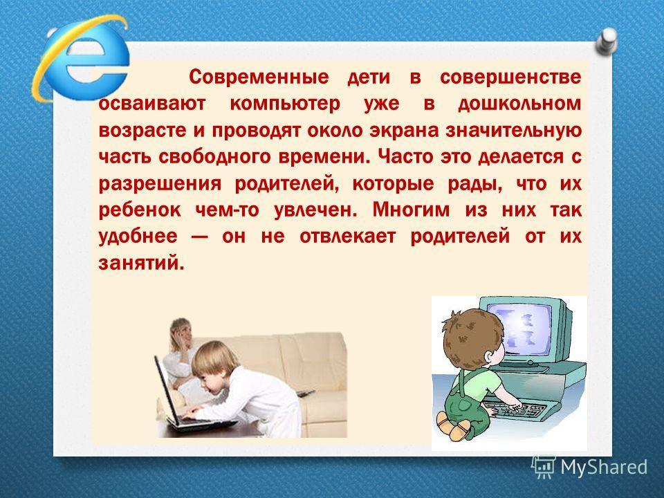 Современные дети в совершенстве осваивают компьютер уже в дошкольном возрасте и проводят около экрана значительную часть свободного времени. Часто это делается с разрешения родителей, которые рады, что их ребенок чем-то увлечен. Многим из них так удо