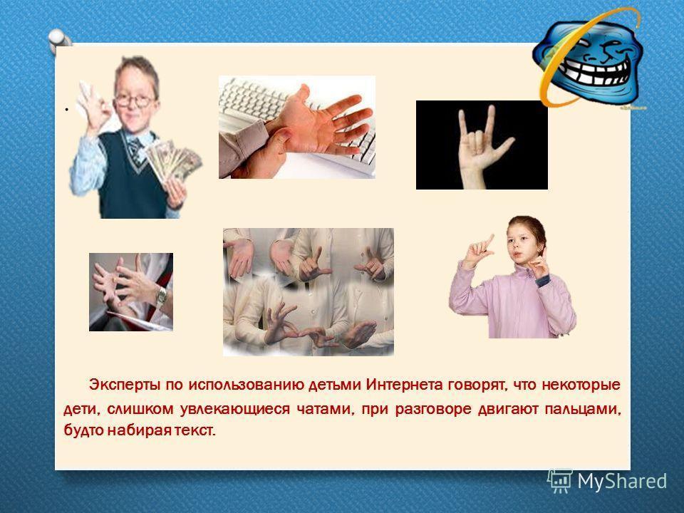 . Эксперты по использованию детьми Интернета говорят, что некоторые дети, слишком увлекающиеся чатами, при разговоре двигают пальцами, будто набирая текст.