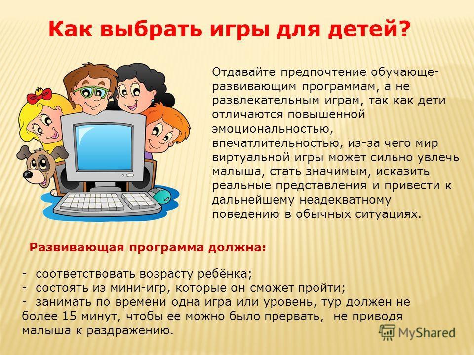 Отдавайте предпочтение обучающе- развивающим программам, а не развлекательным играм, так как дети отличаются повышенной эмоциональностью, впечатлительностью, из-за чего мир виртуальной игры может сильно увлечь малыша, стать значимым, исказить реальны