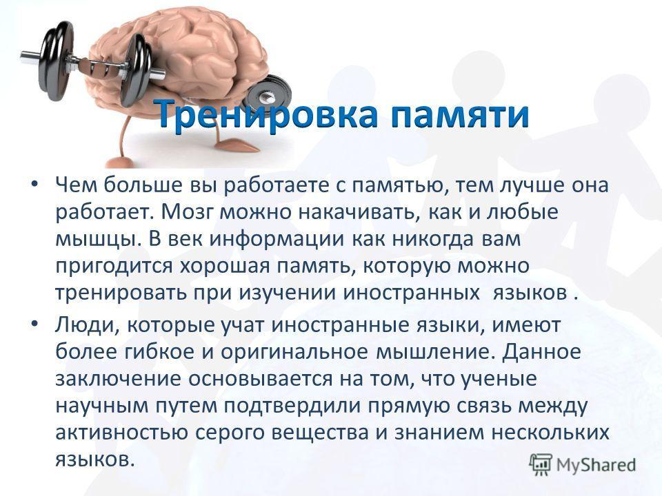 Чем больше вы работаете с памятью, тем лучше она работает. Мозг можно накачивать, как и любые мышцы. В век информации как никогда вам пригодится хорошая память, которую можно тренировать при изучении иностранных языков. Люди, которые учат иностранные