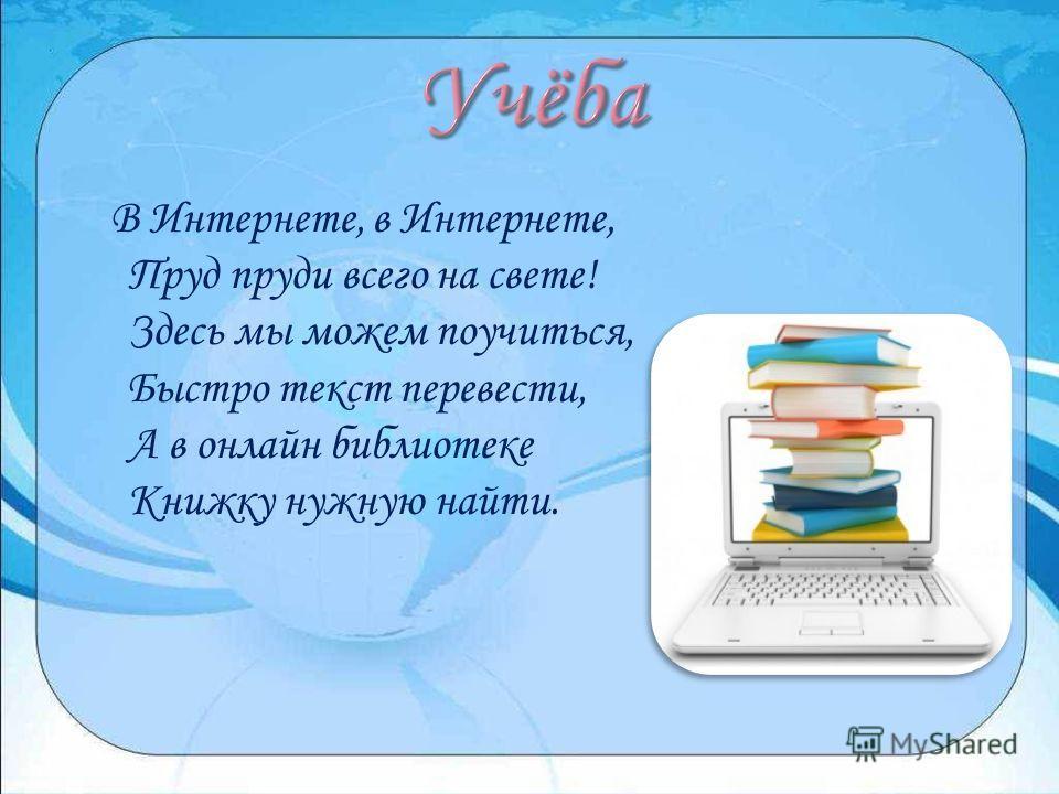 В Интернете, в Интернете, Пруд пруди всего на свете! Здесь мы можем поучиться, Быстро текст перевести, А в онлайн библиотеке Книжку нужную найти.