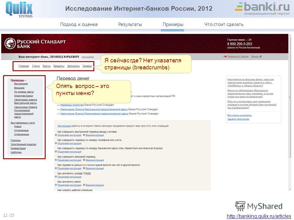 Исследование Интернет-банков России, 2012 http://banking.qulix.ru/articles Что стоит сделать ПримерыПодход к оценке /25 Результаты Примеры. Русский Стандарт 12 Я сейчас где? Нет указателя страницы (breadcrumbs) Опять вопрос – это пункты меню?