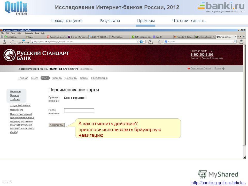 Исследование Интернет-банков России, 2012 http://banking.qulix.ru/articles Что стоит сделать ПримерыПодход к оценке /25 Результаты Примеры. Русский Стандарт 13 А как отменить действие? пришлось использовать браузерную навигацию